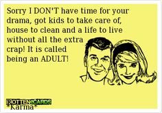Rottenecards - Sorry I DON'T have time for your drama, got kids to take care of, house to clean and a life to live   without all the extra  crap! It is called   being an ADULT!          *Karma*