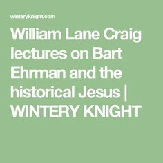 William Lane Craig lectures on Bart Ehrman and the historical Jesus | WINTERY KNIGHT