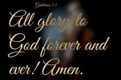 Galatians 1:5 All glory to God forever and ever! Amen.