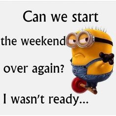 Minion - Can we start the weekend over again? I wasn't ready...