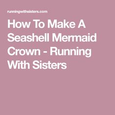 How To Make A Seashell Mermaid Crown - Running With Sisters