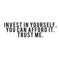 You are unique. Invest in yourself, you are your best asset !