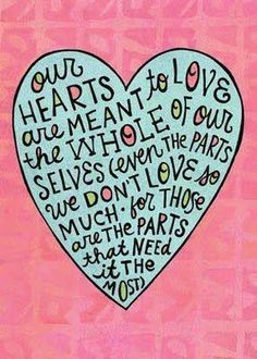 Our hearts are meant to love the whole of ourselves (even the parts we don't love so much. for those are the parts that need it the most)