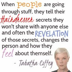 When people are going through stuff, they tell their #Hairdresser secrets they won't share with anyone else, and often the revelation of those secrets, changes the person and how they feel about themself. - Tabatha Coffey #hairstylist #quote