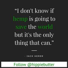 I don't know if #hemp is going to save the world but it's the only thing that can. via Jack Herer  #hempfact #hempquote #hempfood #hempfuel #hempfiber