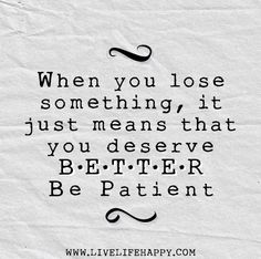 When you lose something, it just means that you deserve better. Be patient.