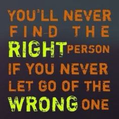 You'll never find the right person if you don't let go of the wrong one