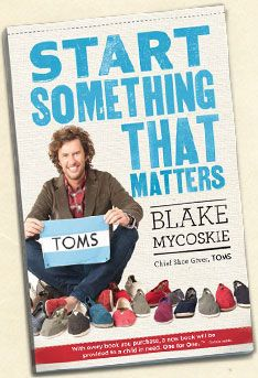 TOMS Founder and Chief Shoe Giver Blake Mycoskie's book Start Something That Matters and the Fund to help launch social entrepreneurs
