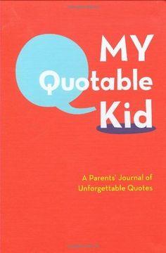 My Quotable Kid: A Parents' Journal of Unforgettable Quotes, http://www.amazon.com/dp/0811868842/ref=cm_sw_r_pi_awdm_HFb0tb1J0GH9G