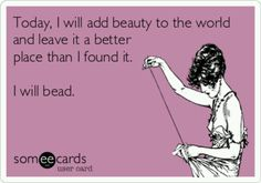 I will bead...