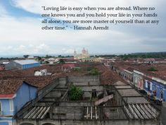 Loving life is easy when you are abroad. Where no one knows you and you hold your life in your hands all alone, you are more master of yourself than at any other time. ~ Hannah Arendt #travel #quotes #travelquotes