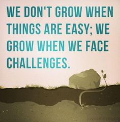 we grow when we face challenges...