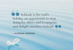 """Solitude is the soul's holiday, an opportunity to stop doing for others..."" The INTJ/INFJ is so intensely invested in any give and take that solitude is essential to their survival for them to unplug, recharge and face the next round of intense investment."
