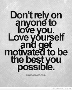 Don't rely on anyone to love you. Love yourself and get motivated to be the best you possible. #inspirational #quotes #inspire