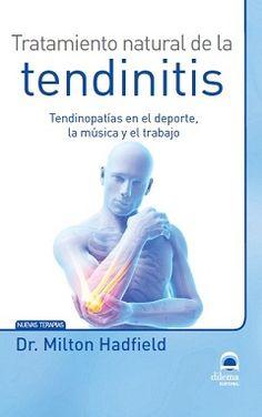 Tratamiento natural de la tendinitis: tendinopatías en el deporte, la música y el trabajo / Milton Hadfield. Dilema, 2014
