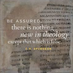 """Be assured, there is nothing new in theology except that which is false."" (C.H. Spurgeon)"