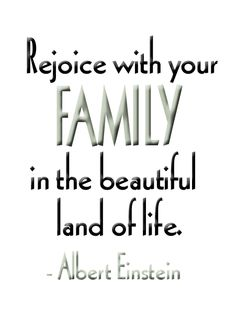 Rejoice with your family in the beautiful land of life!  ~ Albert Einstein