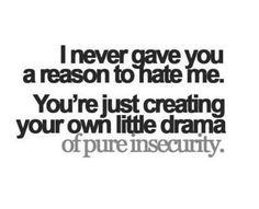quotes about people who start drama | ... me. You're just creating your own little drama out of pure insecurity