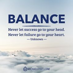 """""""Balance: Never let success go to your head. Never let failure go to your heart."""" -Unknown [Photo]"""