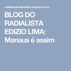 BLOG DO  RADIALISTA  EDIZIO LIMA: Manaus é  assim