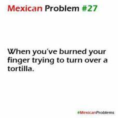 Cuando te quemas con la tortilla, el comal y luego al quitar tu mano te pegas con la campana arriba de la estufa AUCH
