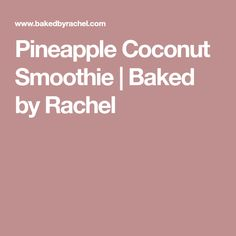 Pineapple Coconut Smoothie | Baked by Rachel
