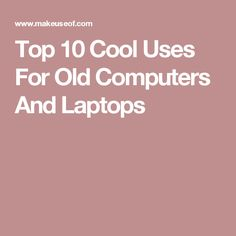 Top 10 Cool Uses For Old Computers And Laptops
