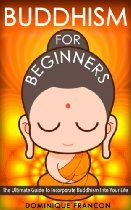 Buddhism: For Beginners! The Ultimate Guide To Incorporate Buddhism Into Your Life - Harness The Power of Zen, Buddha, Mindfulness, Meditati...