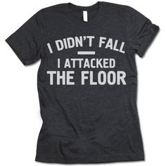 I Didn't Fall I Attacked The Floor T-Shirt - - Unisex Crewneck T-shirt. I Didn't Fall I Attacked The Floor Shirt. Awesome Designs on High Quality Graphic Tees, Tanks, Baseball Shirts and Hoodies with New Items Published Daily. Sarcastic Shirts, Funny Shirt Sayings, Funny Tee Shirts, T Shirts With Sayings, T Shirt Quotes, T Shirt Slogans, Cute T Shirts, Crazy Shirts, Sibling Shirts