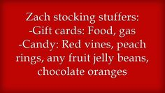 Zach stocking stuffers: -Gift cards: Food, gas -Candy: Red vines, peach rings, any fruit jelly beans, chocolate oranges