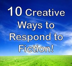 10 CREATIVE WAYS TO RESPOND TO FICTION! This handout contains 10 unique ways that students can respond creatively to a novel or story they have read. Student-tested - I've used these in my classroom for over 10 years with great success! $1