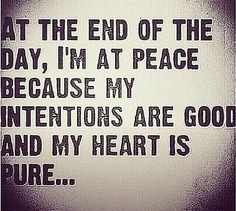 """At the end of the day, I'm at peace because my intentions are good and my heart is pure."""