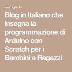Blog in Italiano che insegna la programmazione di Arduino con Scratch per i Bambini e Ragazzi