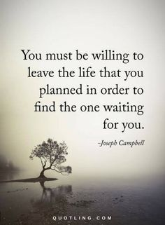life quotes you must be willing to leave the life that you planned in order to find the life waiting for you. Wisdom Quotes, True Quotes, Great Quotes, Words Quotes, Quotes To Live By, Motivational Quotes, Inspirational Quotes, Sayings, Waiting For You Quotes