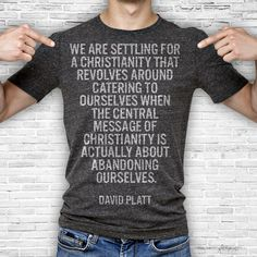 We are settling for a Christianity that revolves around catering to ourselves when the central message of Christianity is actually about abandoning ourselves. – David Platt