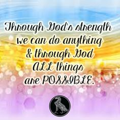 Through God's strength we can do anything & through God ALL things are POSSIBLE.