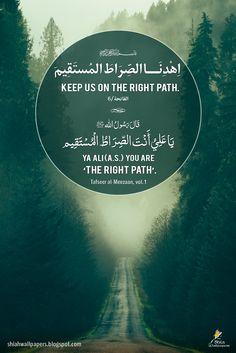 """بِسمِ الله الرَّ حمنِ الرَّحِيم اِهْدِنَــــا الصِّرَاطَ المُستَقِيمَ Keep us on the right path. (Quran: 1:6) Holy Prophet (sawa) said: """"Ya ALi (as) you are the right path. Ref: Tafseer al-Meezaan, vol. 1"""