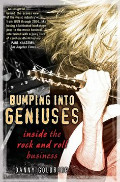BUMPING INTO GENIUSES: My Life Inside the Rock and Roll Business by Danny Goldberg -- A giant of the music industry grants an all-access pass to the world of rock and roll, with mesmerizing stories of thirty-five years spent working with legends.