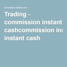 Trading - commission instant cashcommission instant cash