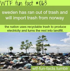 Sweden uses trash to Produce energy. Learn from them MORE OF WTF-FUN-FACTS are coming HERE funny and weird facts ONLY