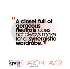 """A closet full of gorgeous neutrals does not always make for a synergistic wardrobe.""  For more daily stylist tips + style inspiration, visit: https://focusonstyle.com/styleword/ #fashionquote #styleword"