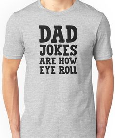 4eb90ba7 Dad Jokes Are How Eye Roll (black) Unisex T-Shirt Funny Dad Shirts