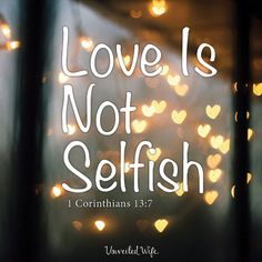 Love Is Not Self-Seeking � What Is Love? � Part 7 --- Love Is Not Self-Seeking Love is a many-splendored thing.�So the song lyrics say. Truly the facets of love are multiple, but today we�re focusing on I Cor. 13:5, and not even the entire verse.�Just a simple phrase that�encapsulates [�]� Read More Here http://unveiledwife.com/what-is-love-part-7-love-is-not-self-seeking/ #marriage #love