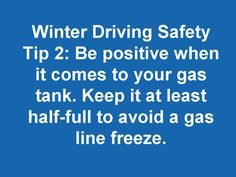 Winter Driving Safety Tip 2: Be positive when it comes to your gas tank. Keep it at least half-full to avoid a gas line freeze.