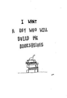 """I want a boy who will build me bookshelves."" might have to build me a whole library.."