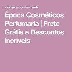 Época Cosméticos Perfumaria | Frete Grátis e Descontos Incríveis