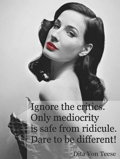 """""""Things that are acceptable to the masses are generally mediocre, in my opinion."""" - Dita Von Teese"""