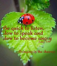 Be quick to listen, slow to speak, and slow to become angry. – James 1:19