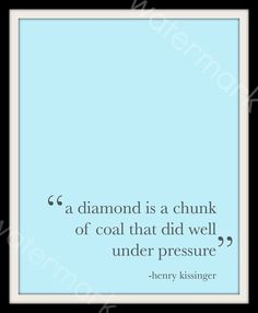 I thought of this quote the other day at work. So much change, so much pressure. Lord? Is this your way of making me a diamond? (Breath.... It will all come together and work out great!)
