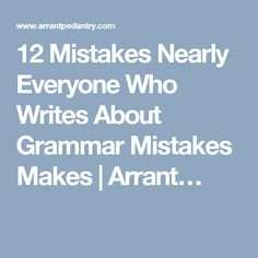 12 Mistakes Nearly Everyone Who Writes About Grammar Mistakes Makes | Arrant�